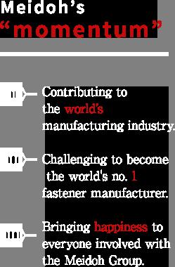 メイドーの「弾み」 世界のモノづくり産業へ貢献 ねじ業界世界No.1に挑戦 メイドーグループに関わる人々の幸せを追求